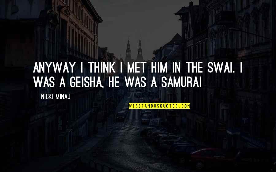 7 Samurai Quotes By Nicki Minaj: Anyway I think I met him in the