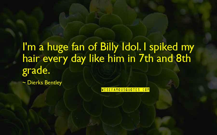 7th Grade Quotes By Dierks Bentley: I'm a huge fan of Billy Idol. I