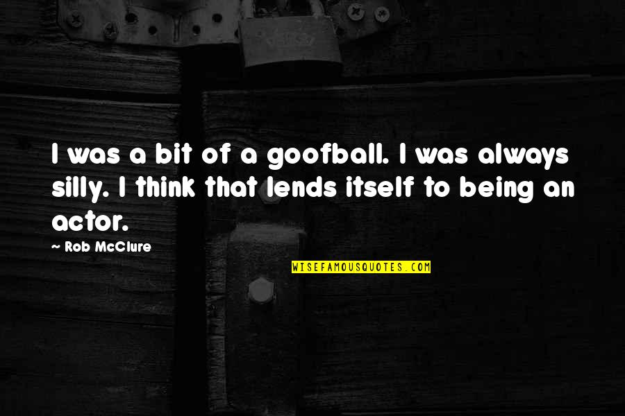 8 Bit Quotes By Rob McClure: I was a bit of a goofball. I