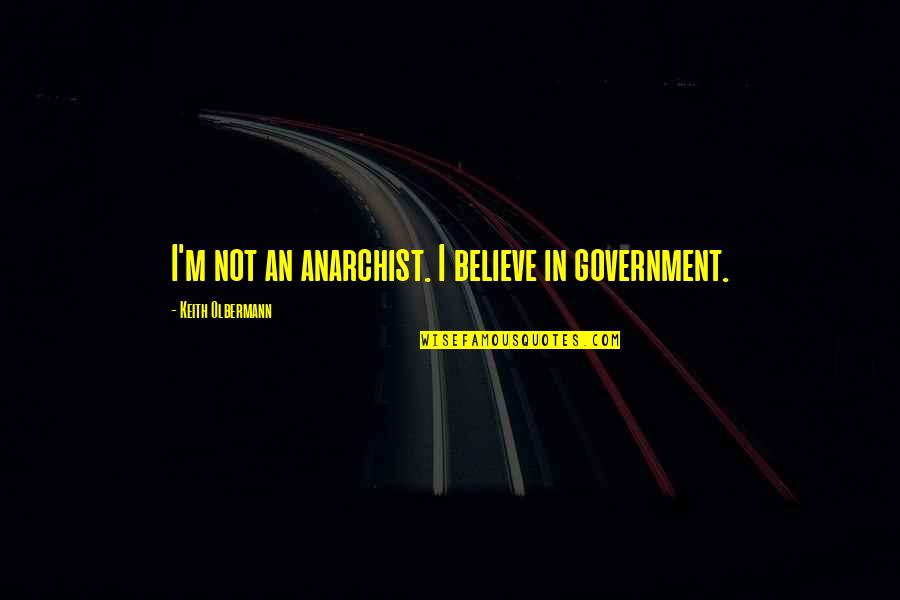 888 Poker Quotes By Keith Olbermann: I'm not an anarchist. I believe in government.