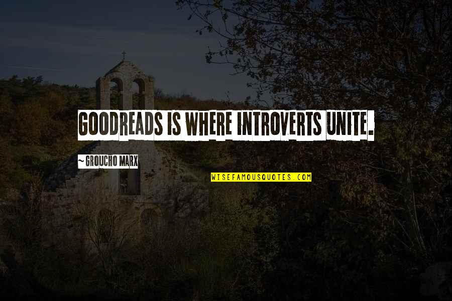 9/11 Goodreads Quotes By Groucho Marx: Goodreads is where introverts unite.