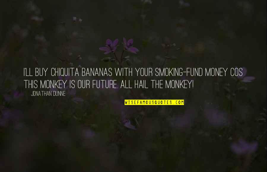 9/11 Goodreads Quotes By Jonathan Dunne: I'll buy Chiquita bananas with your smoking-fund money