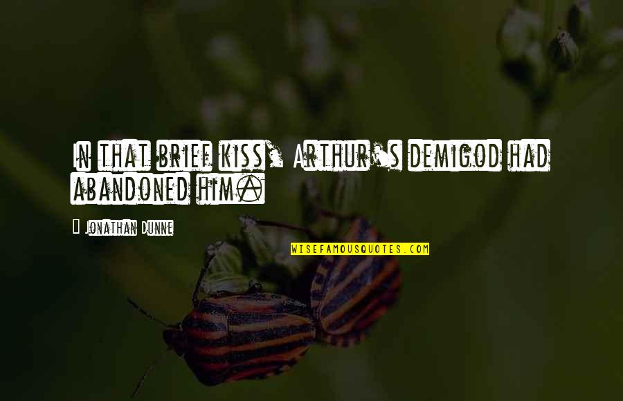 9/11 Goodreads Quotes By Jonathan Dunne: In that brief kiss, Arthur's demigod had abandoned