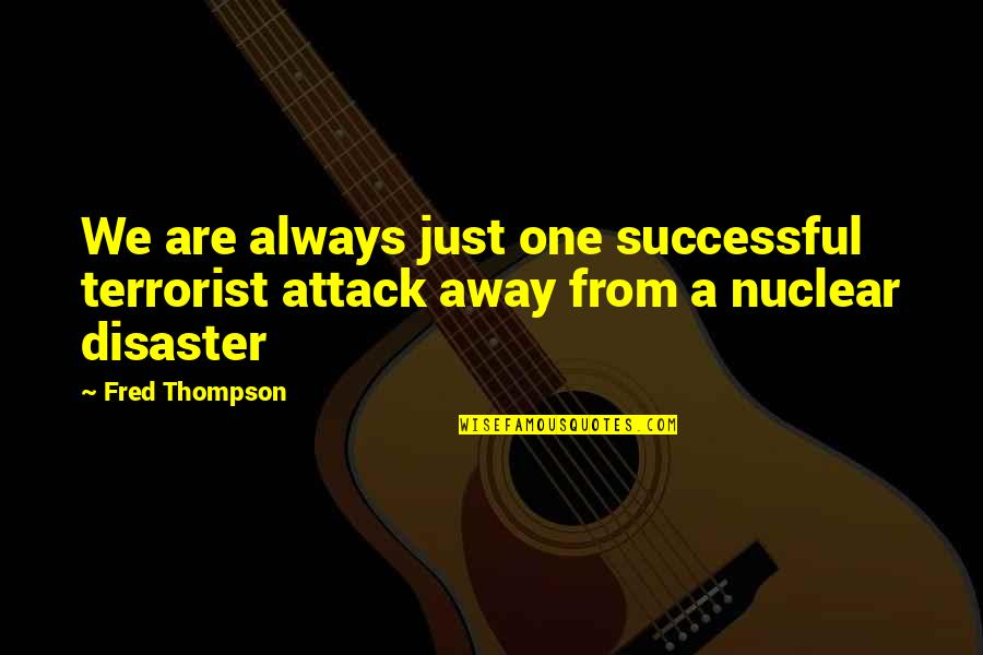9/11 Terrorist Attack Quotes By Fred Thompson: We are always just one successful terrorist attack