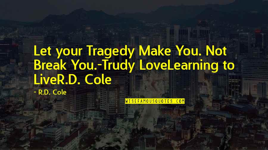 9/11 Tragedy Quotes By R.D. Cole: Let your Tragedy Make You. Not Break You.-Trudy