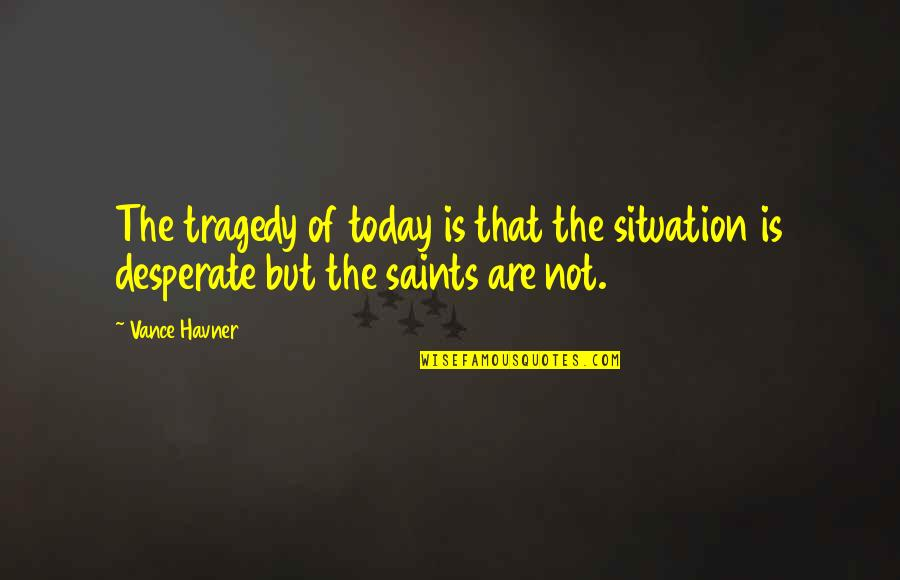 9/11 Tragedy Quotes By Vance Havner: The tragedy of today is that the situation