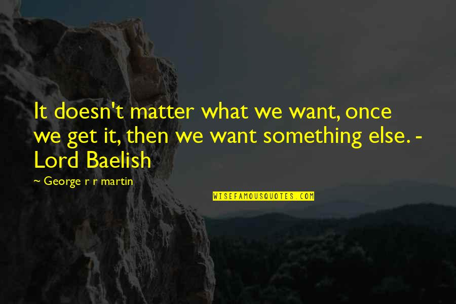 900 Silly Quotes By George R R Martin: It doesn't matter what we want, once we