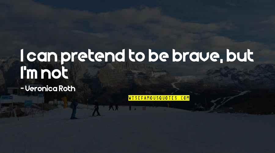 900 Silly Quotes By Veronica Roth: I can pretend to be brave, but I'm