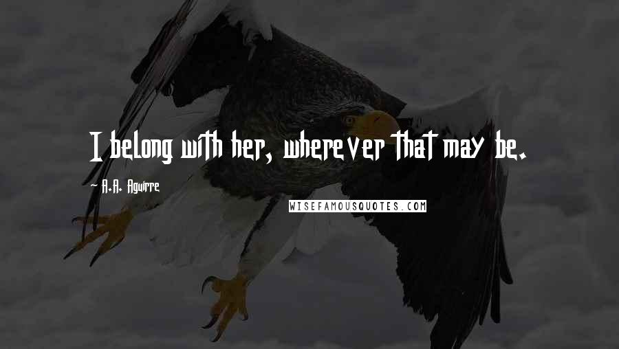 A.A. Aguirre quotes: I belong with her, wherever that may be.