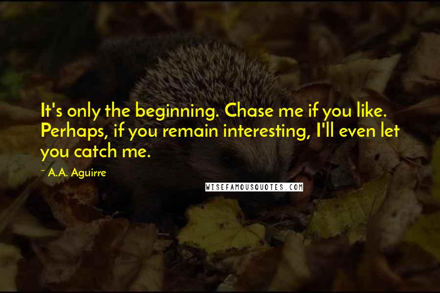 A.A. Aguirre quotes: It's only the beginning. Chase me if you like. Perhaps, if you remain interesting, I'll even let you catch me.