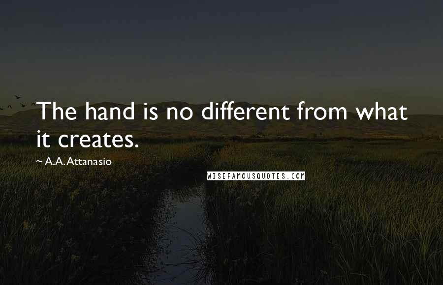 A.A. Attanasio quotes: The hand is no different from what it creates.