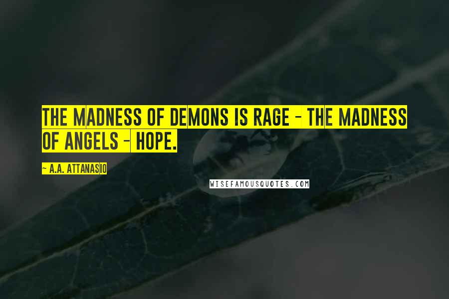 A.A. Attanasio quotes: The madness of demons is rage - the madness of angels - hope.