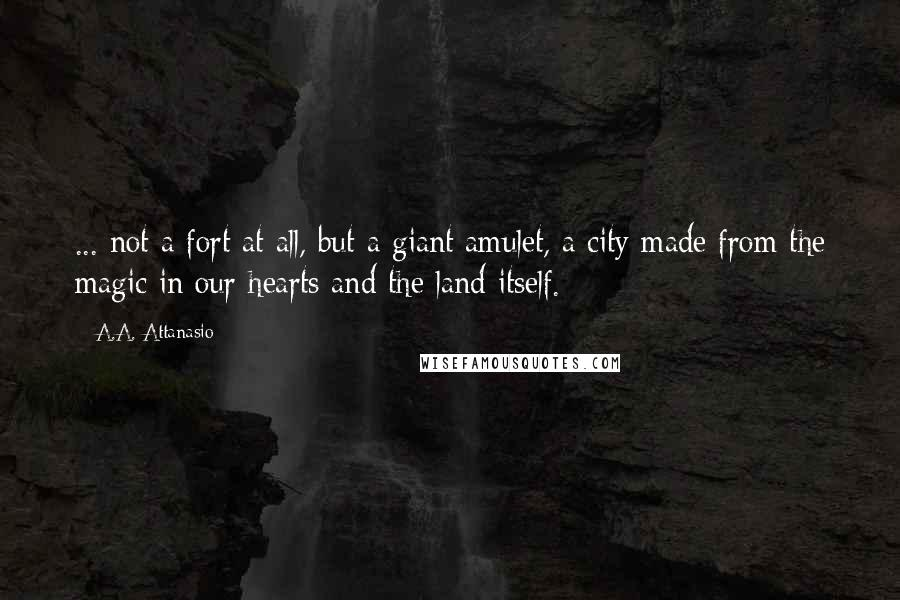 A.A. Attanasio quotes: ... not a fort at all, but a giant amulet, a city made from the magic in our hearts and the land itself.