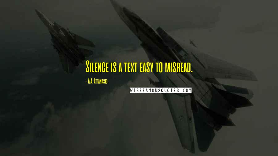 A.A. Attanasio quotes: Silence is a text easy to misread.