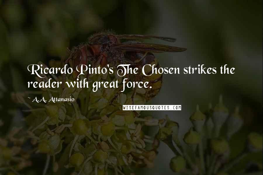 A.A. Attanasio quotes: Ricardo Pinto's The Chosen strikes the reader with great force.