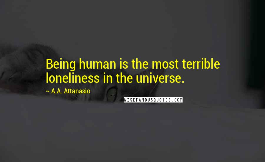 A.A. Attanasio quotes: Being human is the most terrible loneliness in the universe.