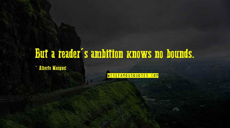 A Ambition Quotes By Alberto Manguel: But a reader's ambition knows no bounds.