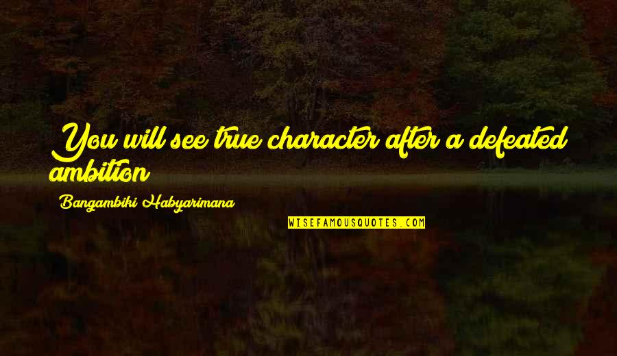 A Ambition Quotes By Bangambiki Habyarimana: You will see true character after a defeated