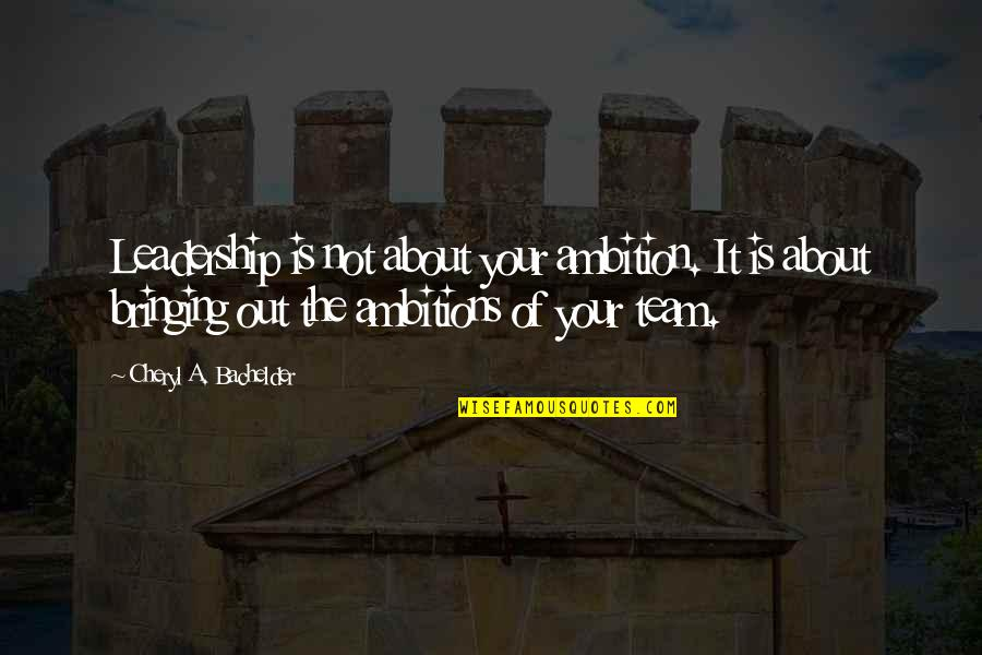 A Ambition Quotes By Cheryl A. Bachelder: Leadership is not about your ambition. It is