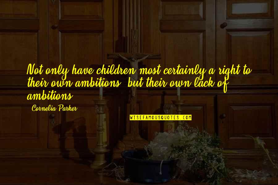 A Ambition Quotes By Cornelia Parker: Not only have children most certainly a right