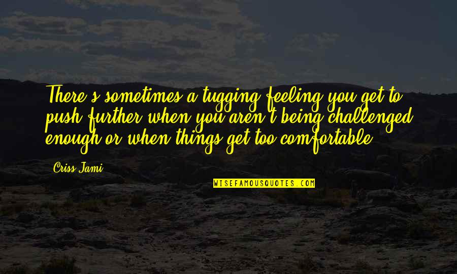 A Ambition Quotes By Criss Jami: There's sometimes a tugging feeling you get to