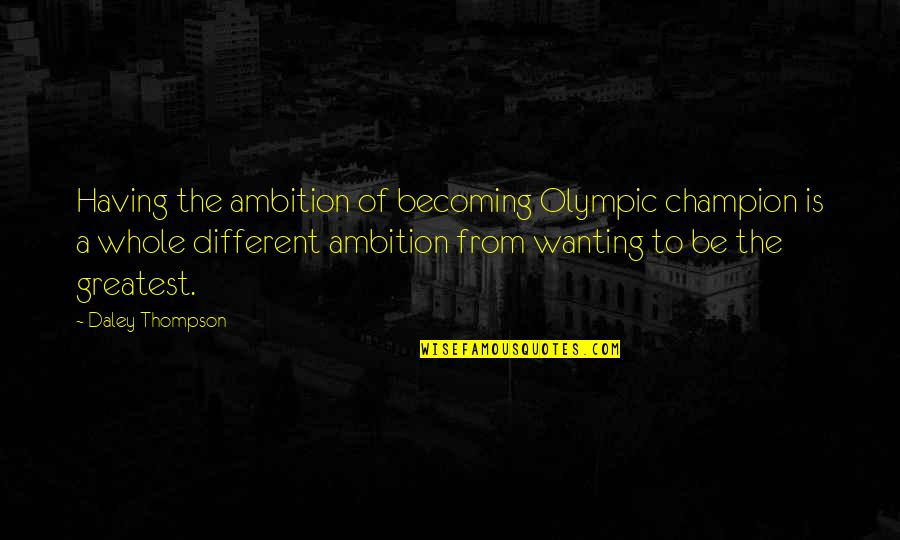 A Ambition Quotes By Daley Thompson: Having the ambition of becoming Olympic champion is