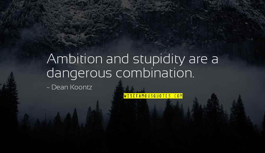 A Ambition Quotes By Dean Koontz: Ambition and stupidity are a dangerous combination.