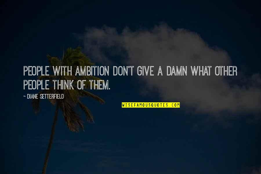 A Ambition Quotes By Diane Setterfield: People with ambition don't give a damn what