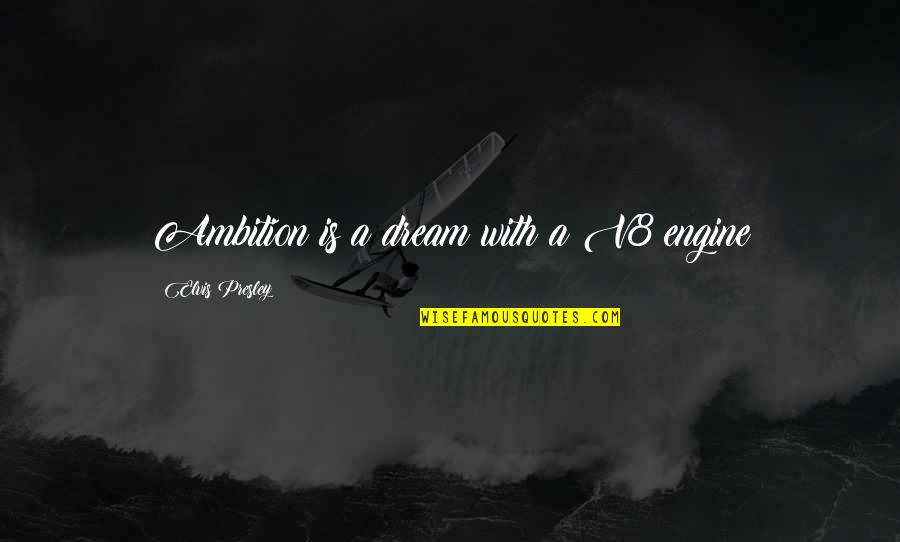 A Ambition Quotes By Elvis Presley: Ambition is a dream with a V8 engine