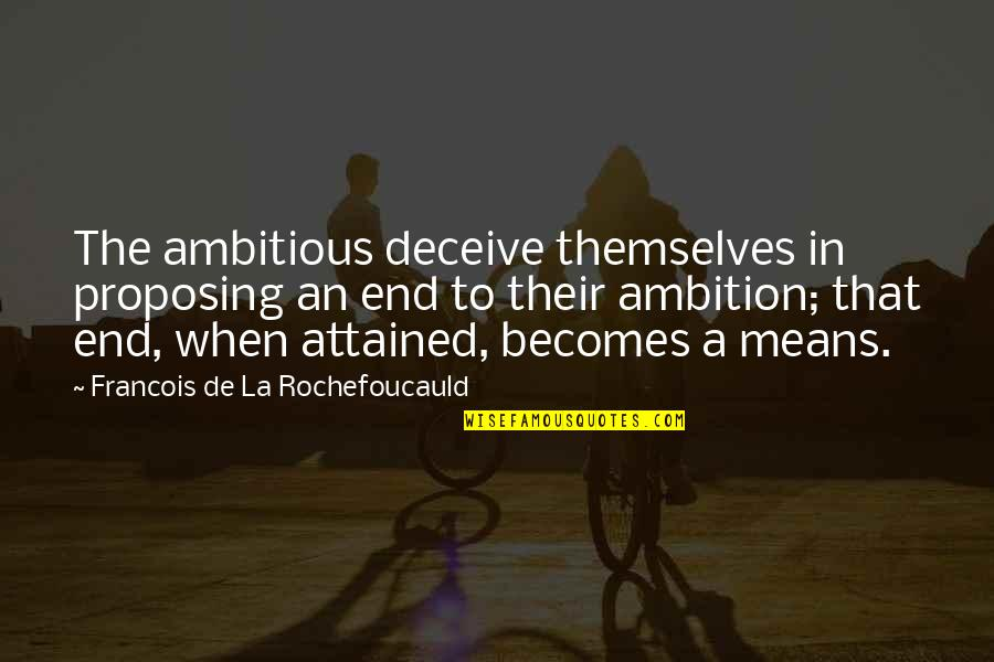 A Ambition Quotes By Francois De La Rochefoucauld: The ambitious deceive themselves in proposing an end