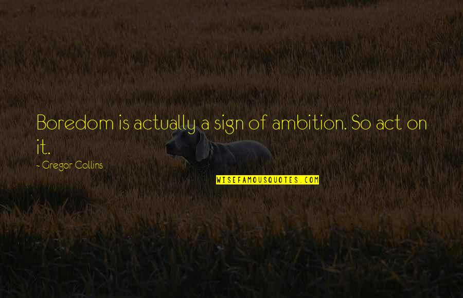 A Ambition Quotes By Gregor Collins: Boredom is actually a sign of ambition. So
