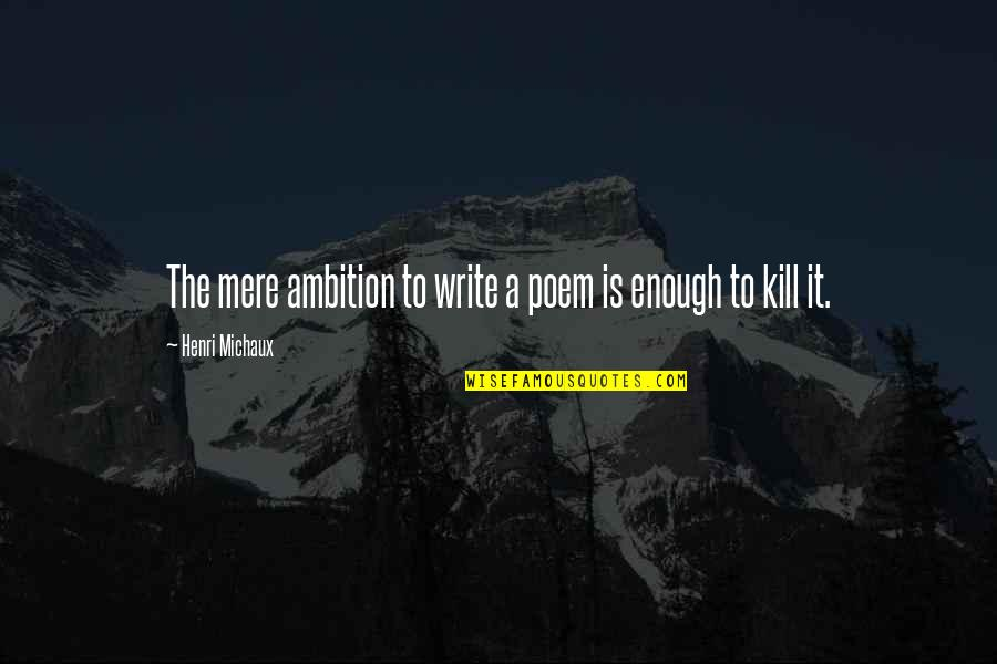 A Ambition Quotes By Henri Michaux: The mere ambition to write a poem is