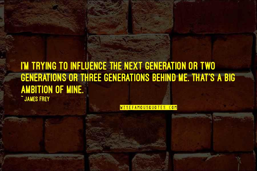 A Ambition Quotes By James Frey: I'm trying to influence the next generation or
