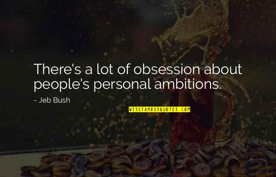 A Ambition Quotes By Jeb Bush: There's a lot of obsession about people's personal