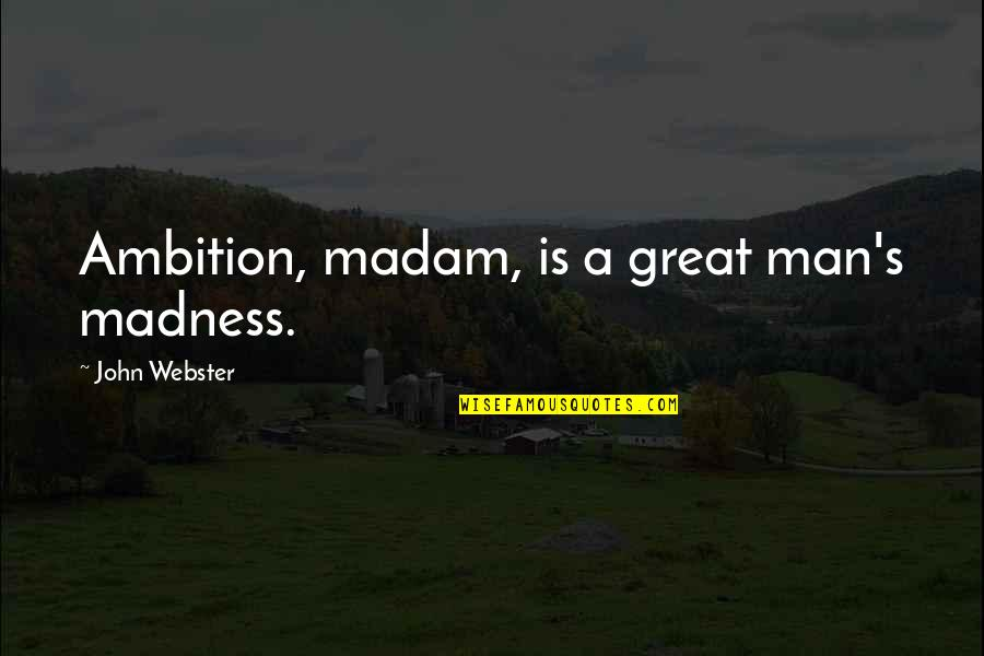 A Ambition Quotes By John Webster: Ambition, madam, is a great man's madness.