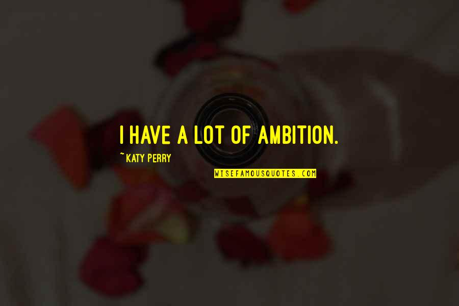 A Ambition Quotes By Katy Perry: I have a lot of ambition.