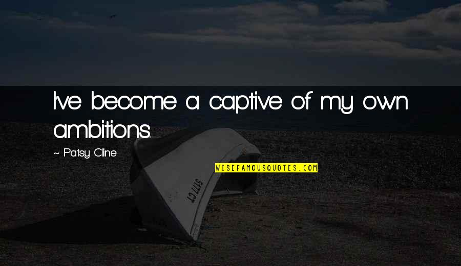 A Ambition Quotes By Patsy Cline: I've become a captive of my own ambitions.