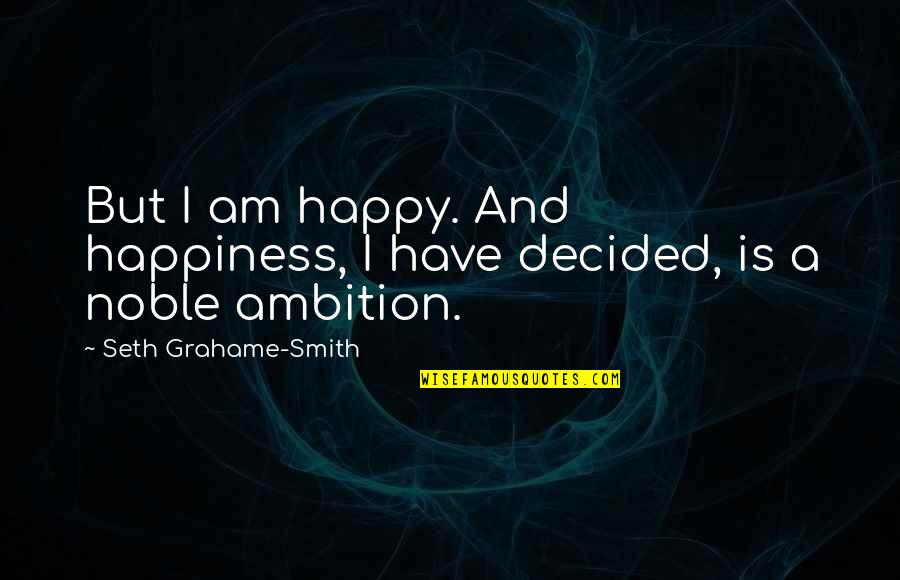 A Ambition Quotes By Seth Grahame-Smith: But I am happy. And happiness, I have