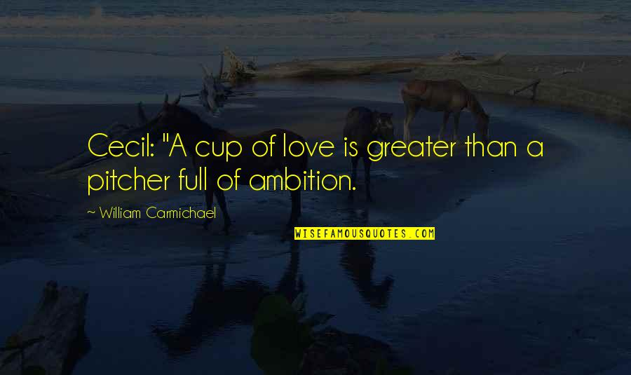 "A Ambition Quotes By William Carmichael: Cecil: ""A cup of love is greater than"
