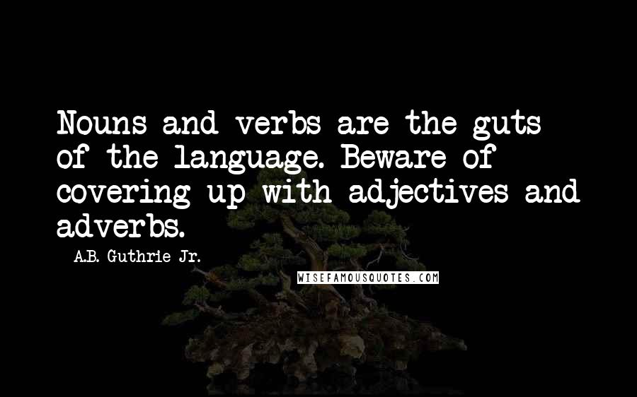 A.B. Guthrie Jr. quotes: Nouns and verbs are the guts of the language. Beware of covering up with adjectives and adverbs.