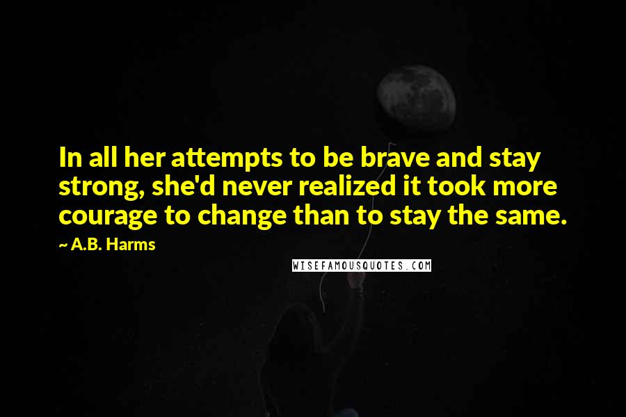 A.B. Harms quotes: In all her attempts to be brave and stay strong, she'd never realized it took more courage to change than to stay the same.