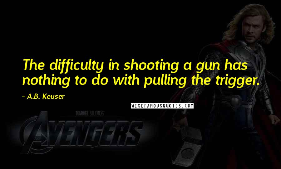 A.B. Keuser quotes: The difficulty in shooting a gun has nothing to do with pulling the trigger.