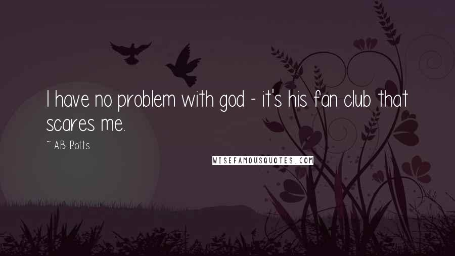 A.B. Potts quotes: I have no problem with god - it's his fan club that scares me.