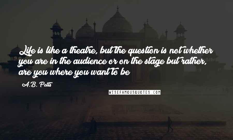 A.B. Potts quotes: Life is like a theatre, but the question is not whether you are in the audience or on the stage but rather, are you where you want to be?