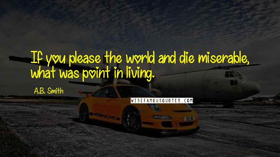 A.B. Smith quotes: If you please the world and die miserable, what was point in living.