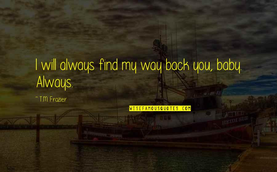 A Baby On The Way Quotes By T.M. Frazier: I will always find my way back you,