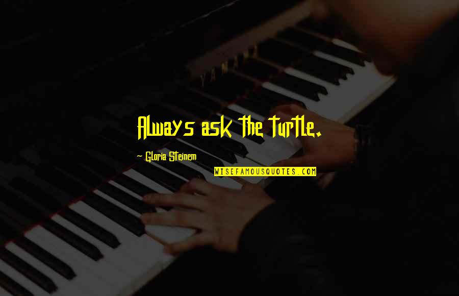 A Bad Coach Quotes By Gloria Steinem: Always ask the turtle.