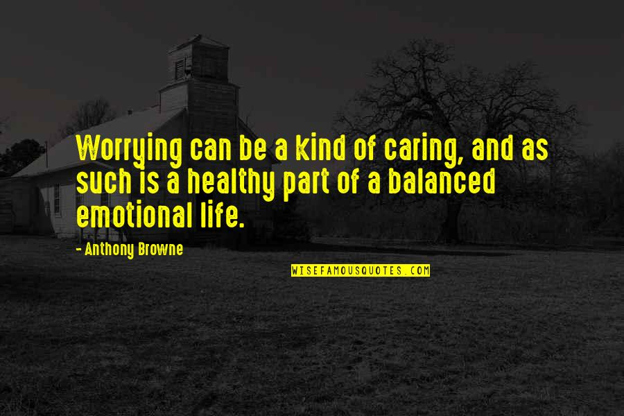 A Balanced Life Quotes By Anthony Browne: Worrying can be a kind of caring, and