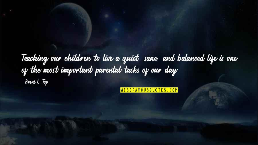 A Balanced Life Quotes By Brent L. Top: Teaching our children to live a quiet, sane,