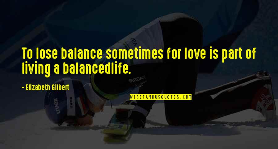 A Balanced Life Quotes By Elizabeth Gilbert: To lose balance sometimes for love is part